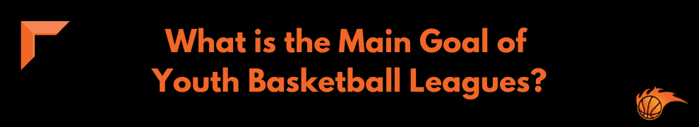 What are the Main Goal of Youth Basketball Leagues