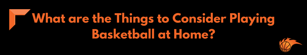What are the Things to Consider Playing Basketball at Home
