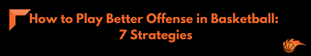 How to Play Better Offense in Basketball 7 Strategies