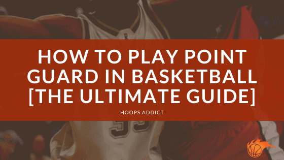 How to Play Point Guard in Basketball [The Ultimate Guide]