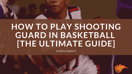 How to Play Shooting Guard in Basketball [The Ultimate Guide].png