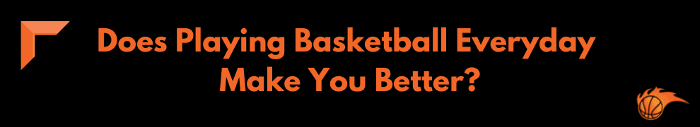 Does Playing Basketball Everyday Make You Better