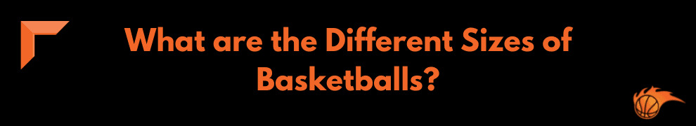 What are the Different Sizes of Basketballs_