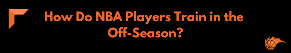 How Do NBA Players Train in the Off-Season