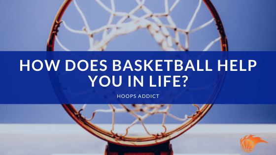 How Does Basketball Help You in Life