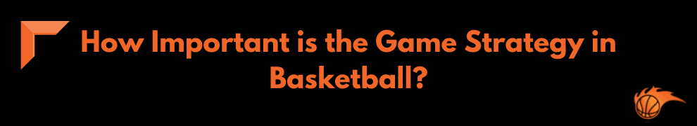 How Important is the Game Strategy in Basketball