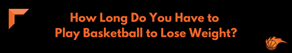 How Long Do You Have to Play Basketball to Lose Weight