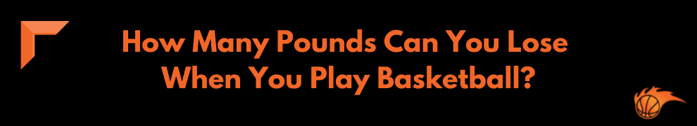 How Many Pounds Can You Lose When You Play Basketball