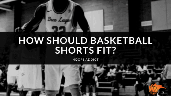 How Should Basketball Shorts Fit
