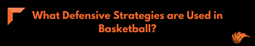 What Defensive Strategies are Used in Basketball