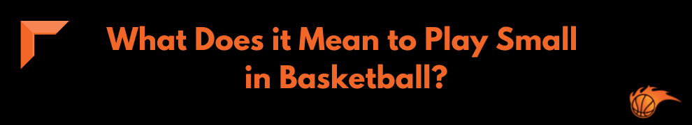 What Does it Mean to Play Small in Basketball