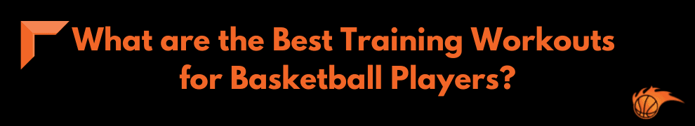 What are the Best Training Workouts for Basketball Players