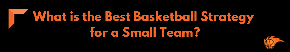 What is the Best Basketball Strategy for a Small Team