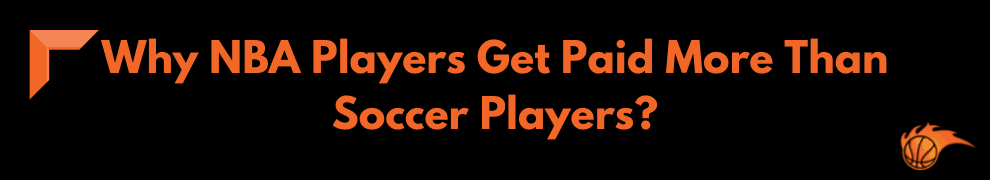 Why NBA Players Get Paid More Than Soccer Players_