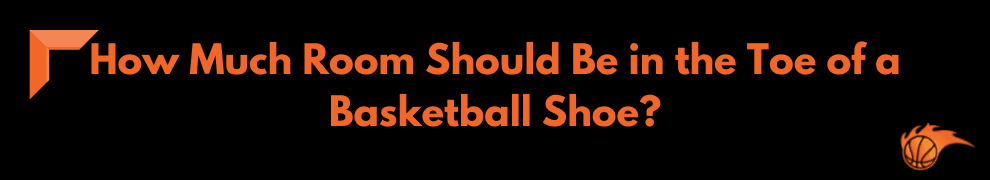 How Much Room Should Be in the Toe of a Basketball Shoe