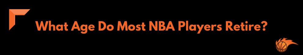 What Age Do Most NBA Players Retire