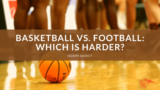 Basketball vs. Football Which is Harder