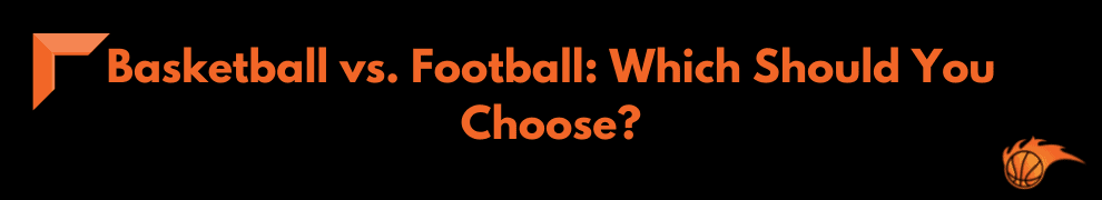 Basketball vs. Football_ Which Should You Choose