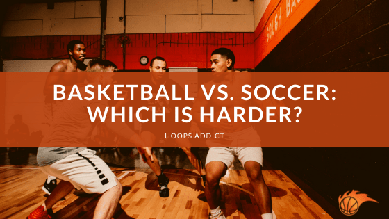Basketball vs. Soccer Which is Harder