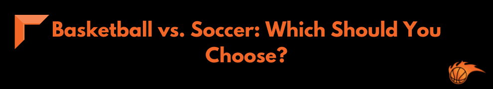 Basketball vs. Soccer_ Which Should You Choose