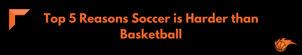 Top 5 Reasons Soccer is Harder than Basketball