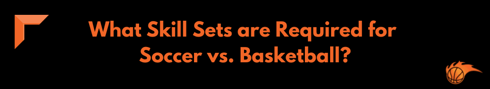 What Skill Sets are Required for Soccer vs. Basketball