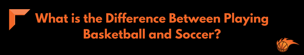 What is the Difference Between Playing Basketball and Soccer