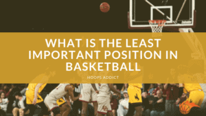 What is the Least Important Position in Basketball