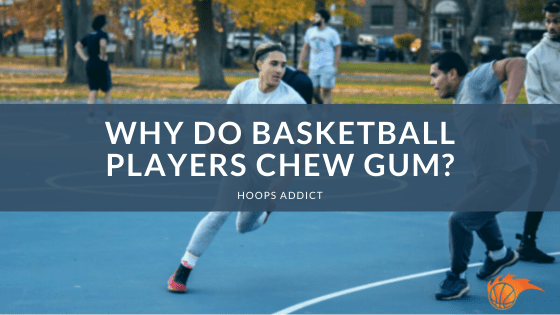 Why Do Basketball Players Chew Gum